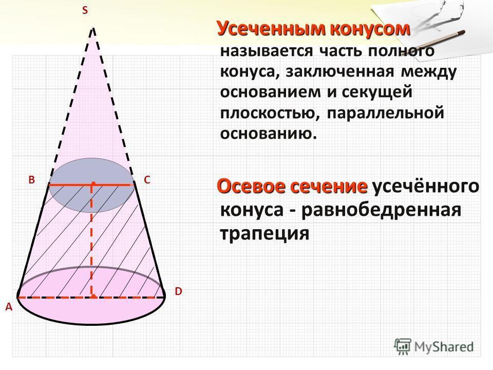 S Усеченным конусом называется часть полного конуса, заключенная между основанием и секущей плоскостью, параллельной основанию. Усеченным конусом называется часть полного конуса, заключенная между основанием и секущей плоскостью, параллельной основан