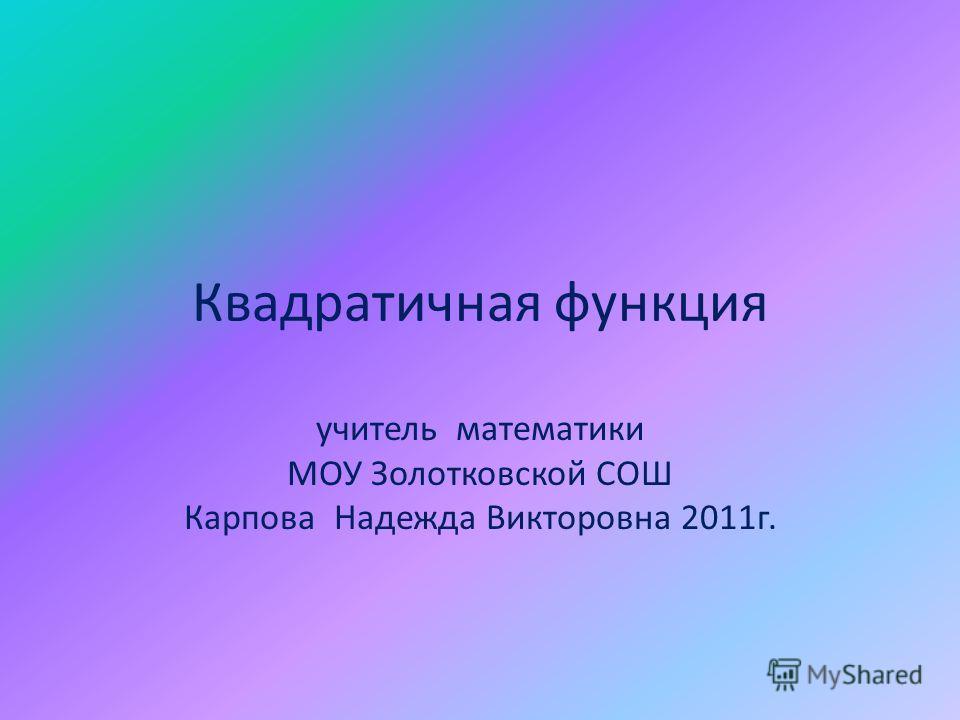 Квадратичная функция учитель математики МОУ Золотковской СОШ Карпова Надежда Викторовна 2011г.