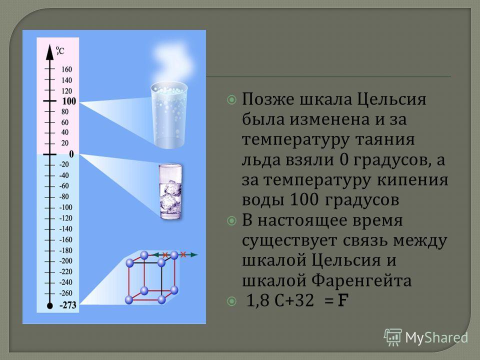 Позже шкала Цельсия была изменена и за температуру таяния льда взяли 0 градусов, а за температуру кипения воды 100 градусов В настоящее время существует связь между шкалой Цельсия и шкалой Фаренгейта 1,8 С +32 = F