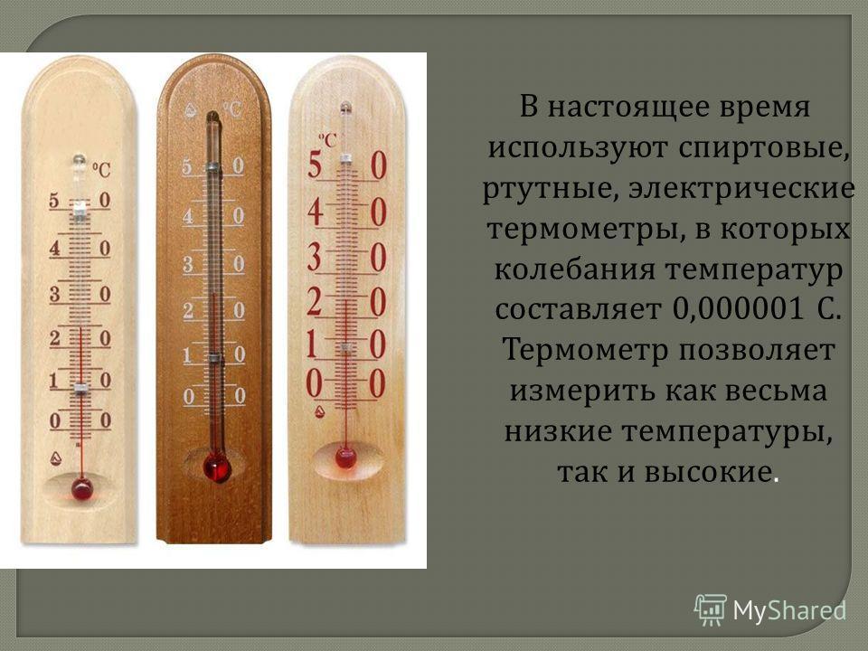 В настоящее время используют спиртовые, ртутные, электрические термометры, в которых колебания температур составляет 0,000001 С. Термометр позволяет измерить как весьма низкие температуры, так и высокие.