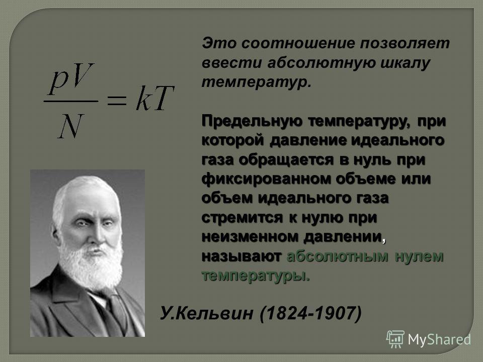У.Кельвин (1824-1907) Это соотношение позволяет ввести абсолютную шкалу температур. Предельную температуру, при которой давление идеального газа обращается в нуль при фиксированном объеме или объем идеального газа стремится к нулю при неизменном давл