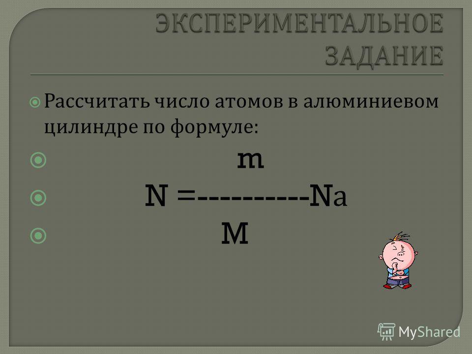 Рассчитать число атомов в алюминиевом цилиндре по формуле : m N =----------N а M