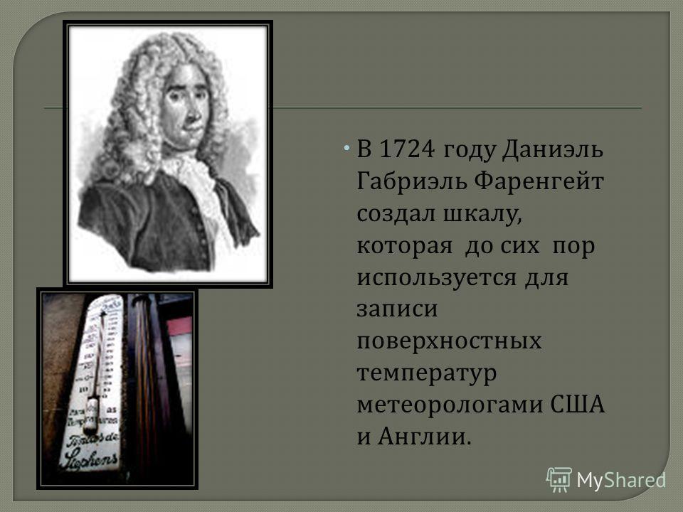 В 1724 году Даниэль Габриэль Фаренгейт создал шкалу, которая до сих пор используется для записи поверхностных температур метеорологами США и Англии.