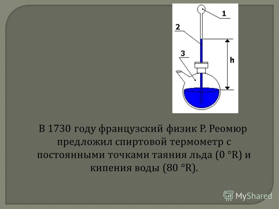 В 1730 году французский физик Р. Реомюр предложил спиртовой термометр с постоянными точками таяния льда (0 °R) и кипения воды (80 °R).