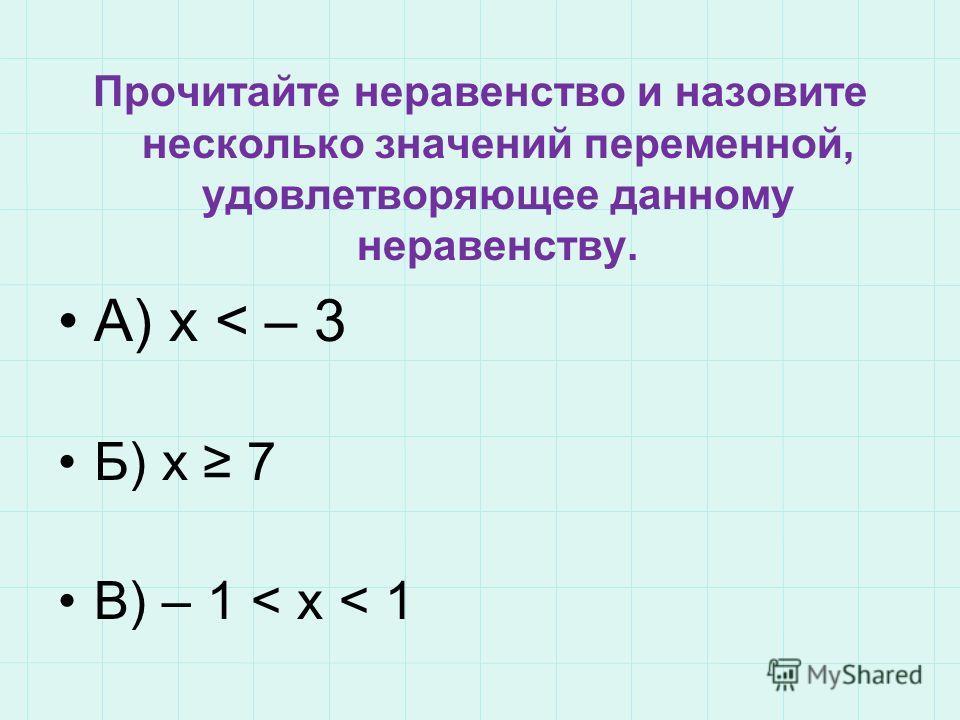 Прочитайте неравенство и назовите несколько значений переменной, удовлетворяющее данному неравенству. А) х < – 3 Б) x 7 В) – 1 < x < 1