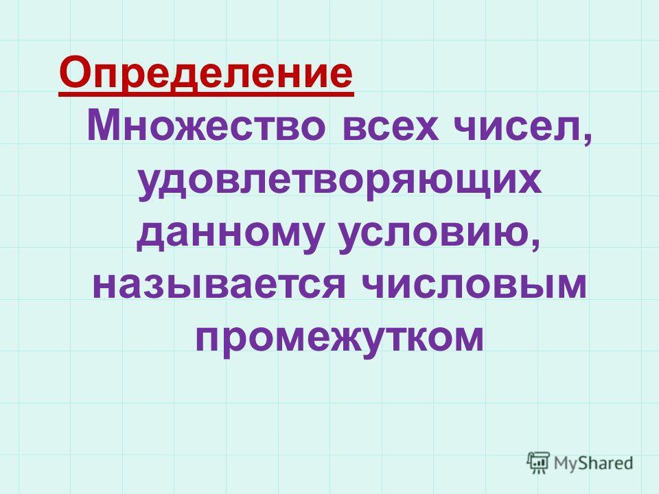 Определение Множество всех чисел, удовлетворяющих данному условию, называется числовым промежутком
