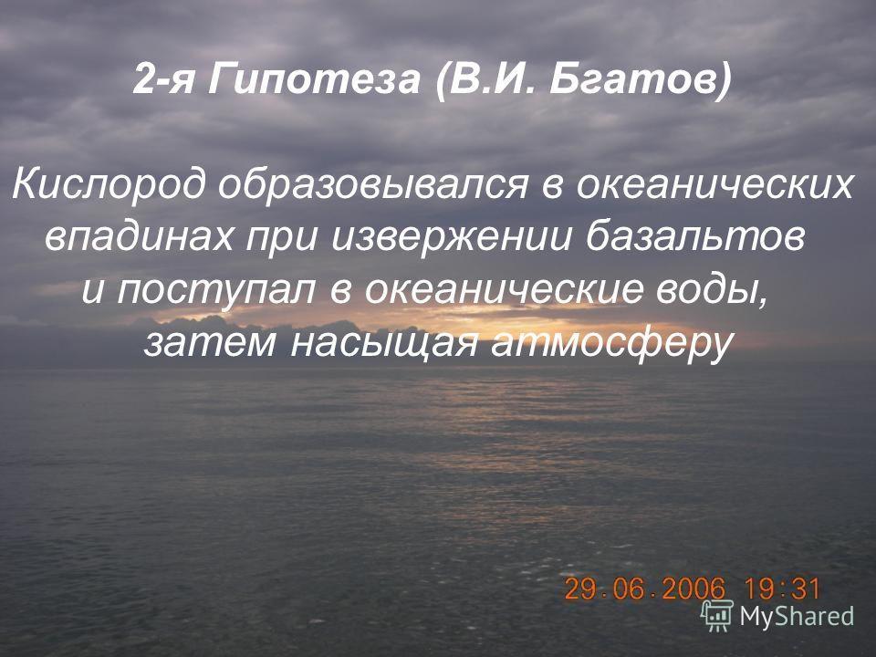2 Гипотеза(В. И. Бгатов). 2 Гипотеза(В. И. Бгатов). Кислород образовывался в океанических впадинах при извержении базальтов и поступал в океанические воды, затем насыщая атмосферу. 2-я Гипотеза (В.И. Бгатов) Кислород образовывался в океанических впад