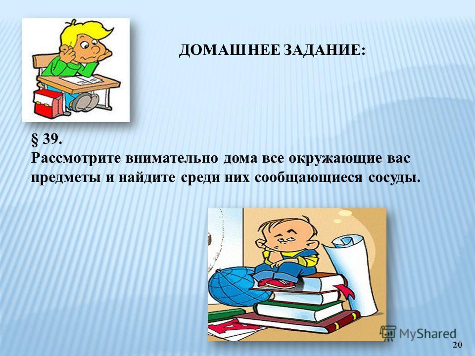 20 ДОМАШНЕЕ ЗАДАНИЕ: § 39. Рассмотрите внимательно дома все окружающие вас предметы и найдите среди них сообщающиеся сосуды.