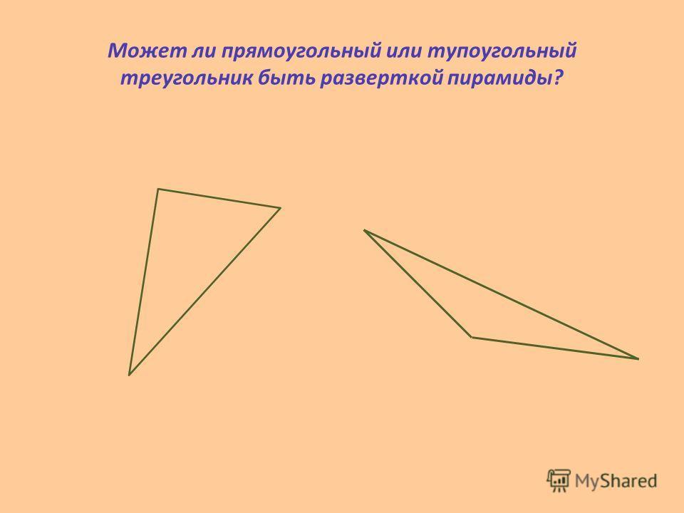 Может ли прямоугольный или тупоугольный треугольник быть разверткой пирамиды?