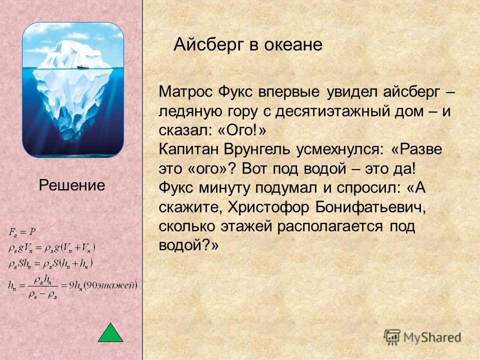 Матрос Фукс впервые увидел айсберг – ледяную гору с десятиэтажный дом – и сказал: «Ого!» Капитан Врунгель усмехнулся: «Разве это «ого»? Вот под водой – это да! Фукс минуту подумал и спросил: «А скажите, Христофор Бонифатьевич, сколько этажей располаг
