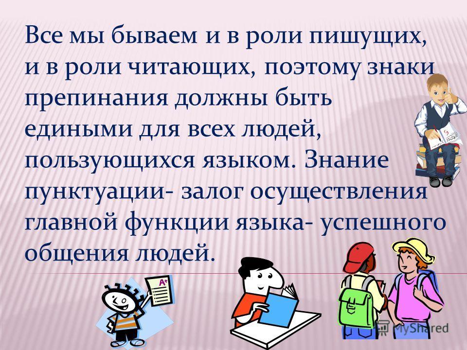 Все мы бываем и в роли пишущих, и в роли читающих, поэтому знаки препинания должны быть едиными для всех людей, пользующихся языком. Знание пунктуации- залог осуществления главной функции языка- успешного общения людей.