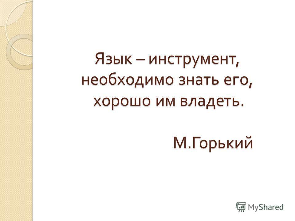 Язык – инструмент, необходимо знать его, хорошо им владеть. М. Горький