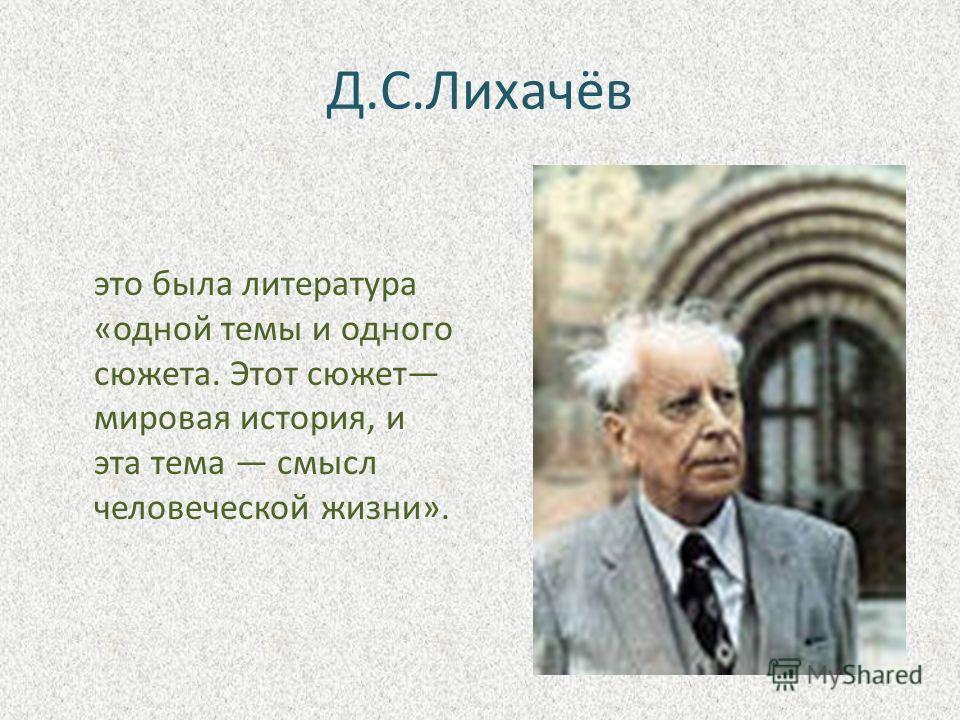 Д.С.Лихачёв это была литература «одной темы и одного сюжета. Этот сюжет мировая история, и эта тема смысл человеческой жизни».