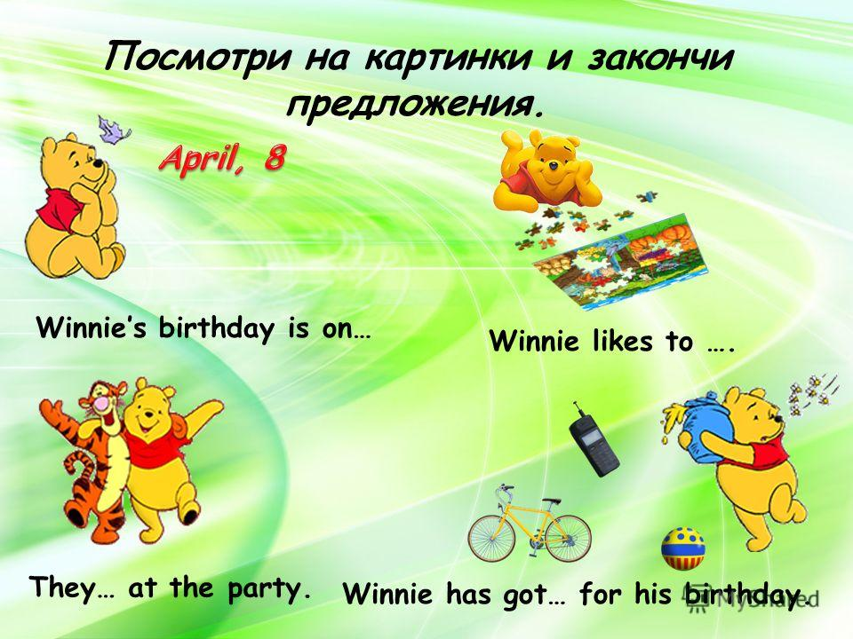Посмотри на картинки и закончи предложения. Winnies birthday is on… Winnie has got… for his birthday. They… at the party. Winnie likes to ….