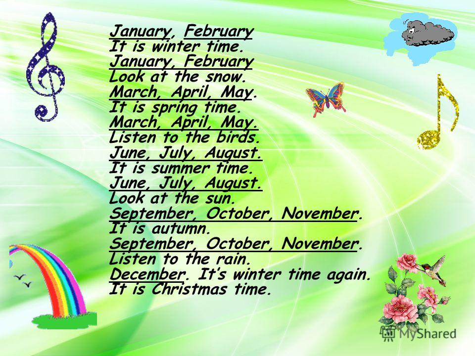 January, February It is winter time. January, February Look at the snow. March, April, May. It is spring time. March, April, May. Listen to the birds. June, July, August. It is summer time. June, July, August. Look at the sun. September, October, Nov