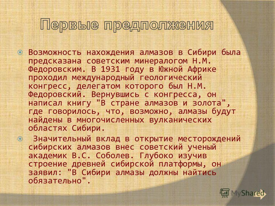 Возможность нахождения алмазов в Сибири была предсказана советским минералогом Н.М. Федоровским. В 1931 году в Южной Африке проходил международный геологический конгресс, делегатом которого был Н.М. Федоровский. Вернувшись с конгресса, он написал кни