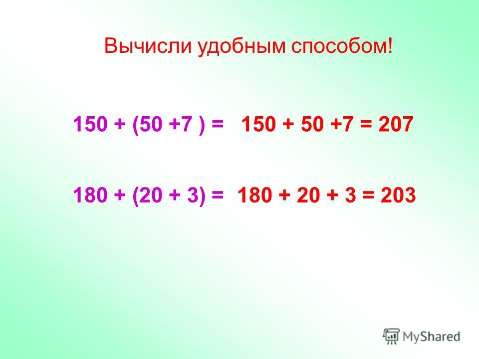 Вычисли удобным способом! 150 + (50 +7 ) = 180 + (20 + 3) = 150 + 50 +7 = 207 180 + 20 + 3 = 203