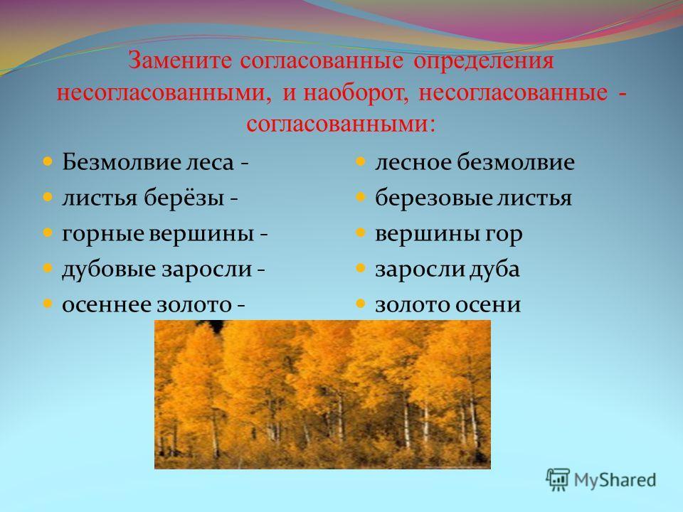 Замените согласованные определения несогласованными, и наоборот, несогласованные - согласованными: Безмолвие леса - листья берёзы - горные вершины - дубовые заросли - осеннее золото - лесное безмолвие березовые листья вершины гор заросли дуба золото