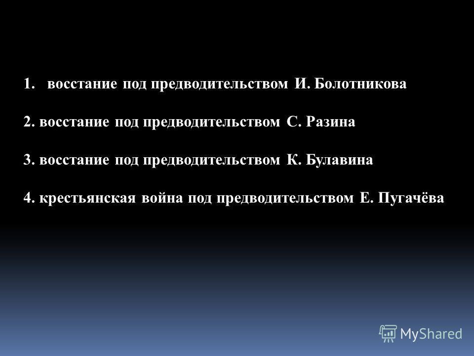 1.восстание под предводительством И. Болотникова 2. крестьянская война под предводительством Е. Пугачёва 3. восстание под предводительством К. Булавина 4. восстание под предводительством С. Разина