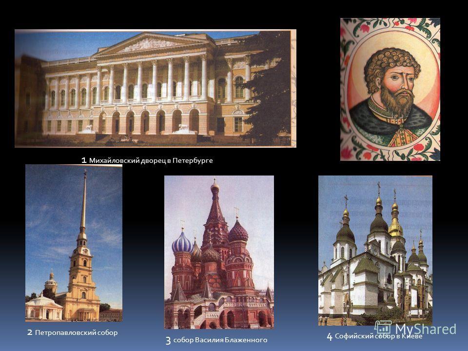 1 Михайловский дворец в Петербурге 2 Петропавловский собор 3 собор Василия Блаженного 4 Софийский собор в Киеве