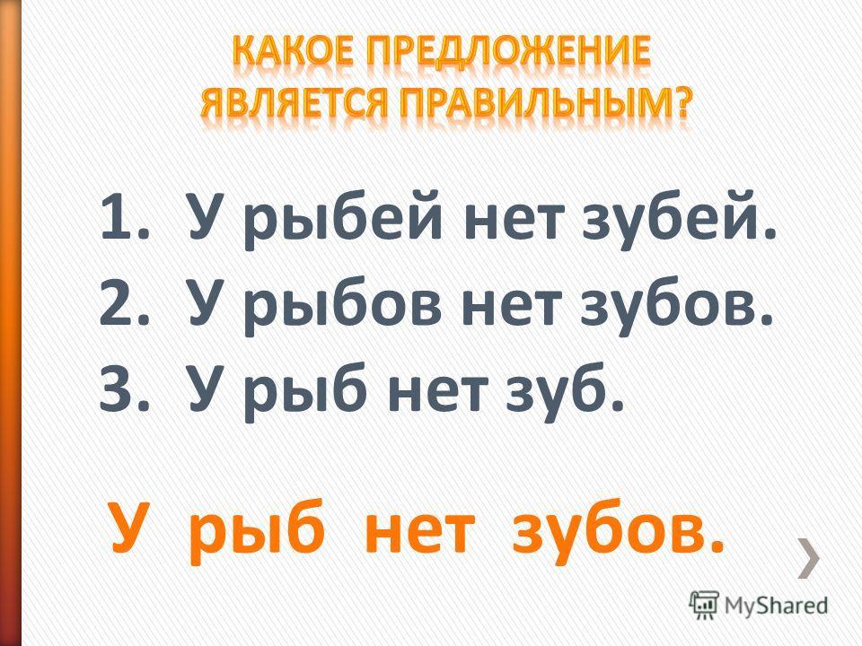 1. У рыбей нет зубей. 2. У рыбов нет зубов. 3. У рыб нет зуб. У рыб нет зубов.