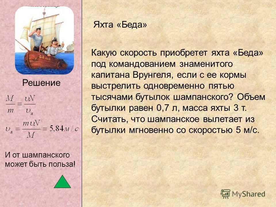 Какую скорость приобретет яхта «Беда» под командованием знаменитого капитана Врунгеля, если с ее кормы выстрелить одновременно пятью тысячами бутылок шампанского? Объем бутылки равен 0,7 л, масса яхты 3 т. Считать, что шампанское вылетает из бутылки