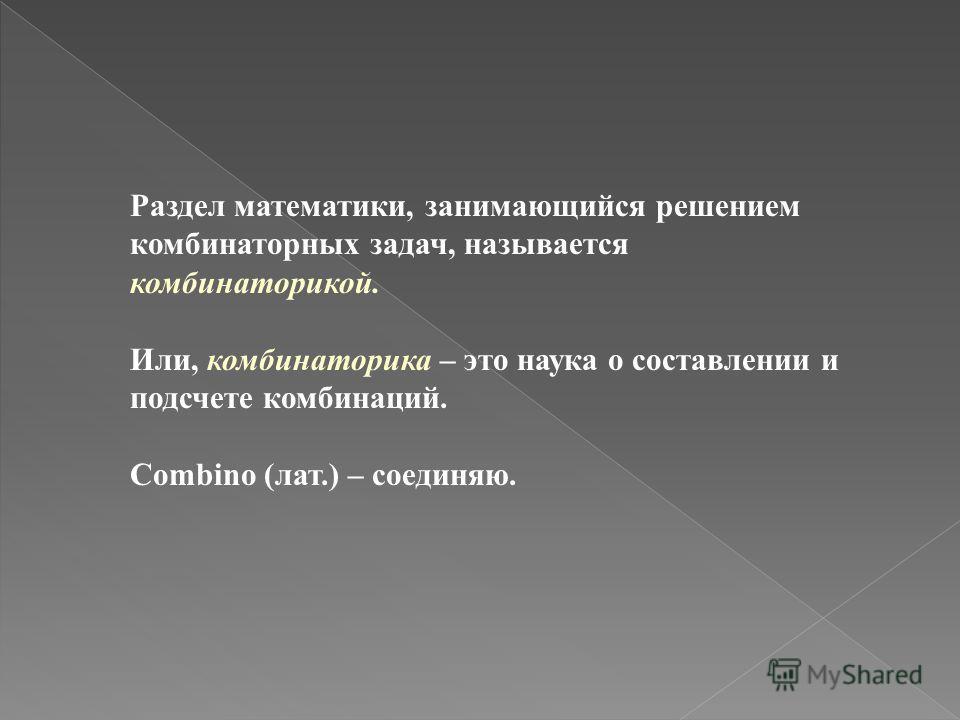 Раздел математики, занимающийся решением комбинаторных задач, называется комбинаторикой. Или, комбинаторика – это наука о составлении и подсчете комбинаций. Combino (лат.) – соединяю.