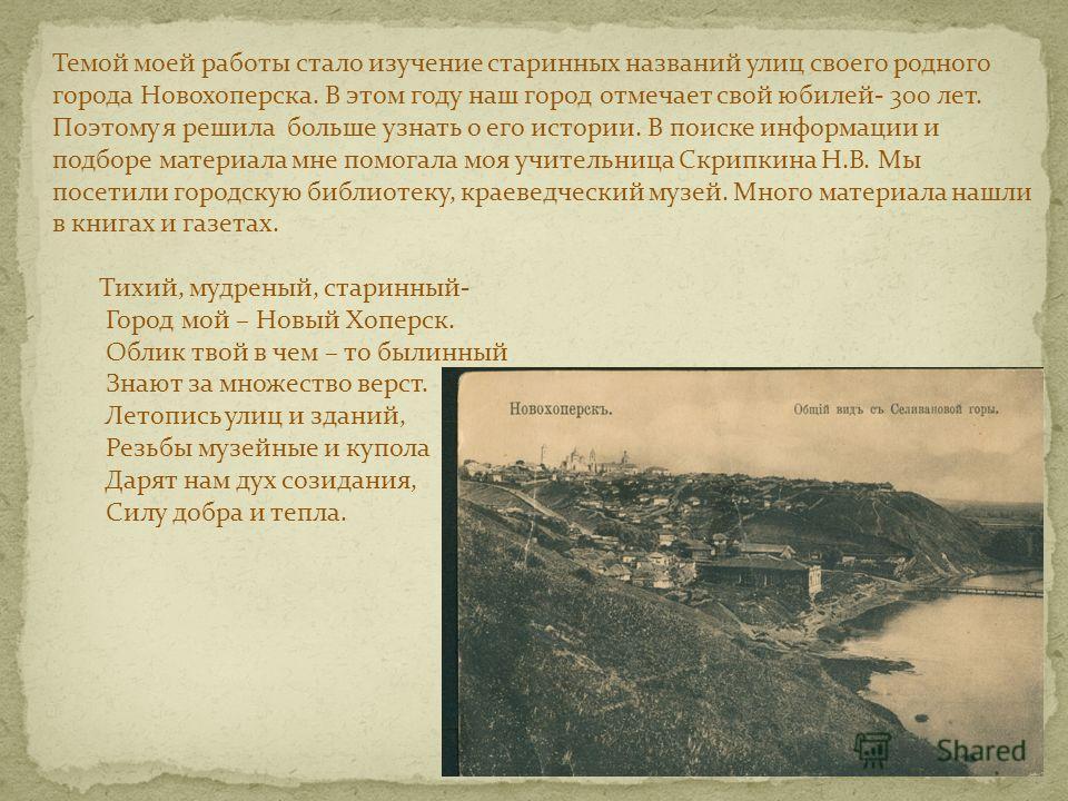 Темой моей работы стало изучение старинных названий улиц своего родного города Новохоперска. В этом году наш город отмечает свой юбилей- 300 лет. Поэтому я решила больше узнать о его истории. В поиске информации и подборе материала мне помогала моя у