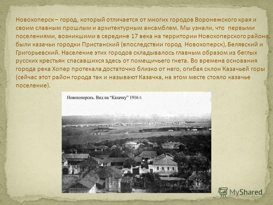 Новохоперск – город, который отличается от многих городов Воронежского края и своим славным прошлым и архитектурным ансамблем. Мы узнали, что первыми поселениями, возникшими в середине 17 века на территории Новохоперского района, были казачьи городки