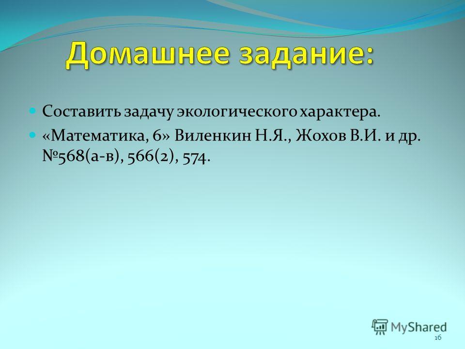 Составить задачу экологического характера. «Математика, 6» Виленкин Н.Я., Жохов В.И. и др. 568(а-в), 566(2), 574. 16
