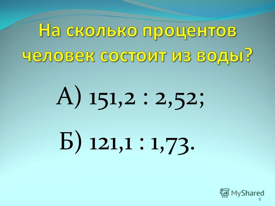 А) 151,2 : 2,52; Б) 121,1 : 1,73. 6