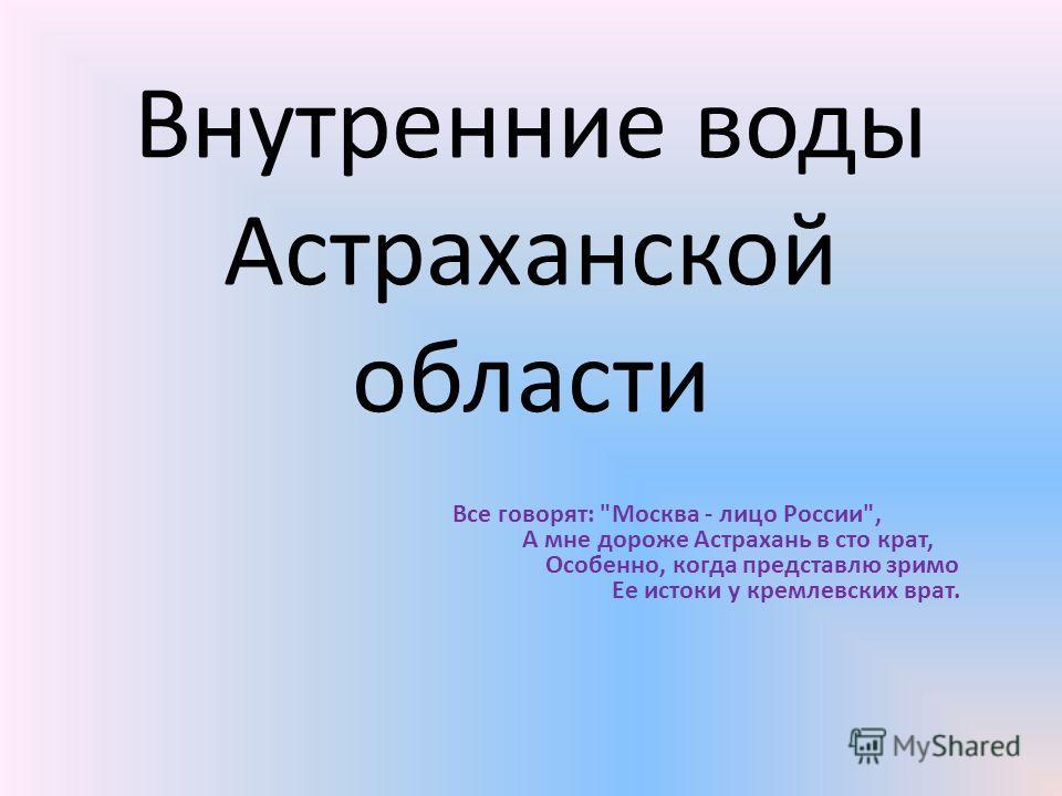Внутренние воды Астраханской области Все говорят: Москва - лицо России, А мне дороже Астрахань в сто крат, Особенно, когда представлю зримо Ее истоки у кремлевских врат.