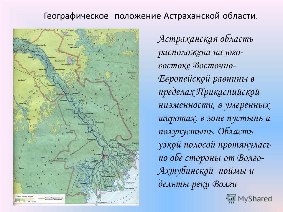 Географическое положение Астраханской области. Астраханская область расположена на юго- востоке Восточно- Европейской равнины в пределах Прикаспийской низменности, в умеренных широтах, в зоне пустынь и полупустынь. Область узкой полосой протянулась п
