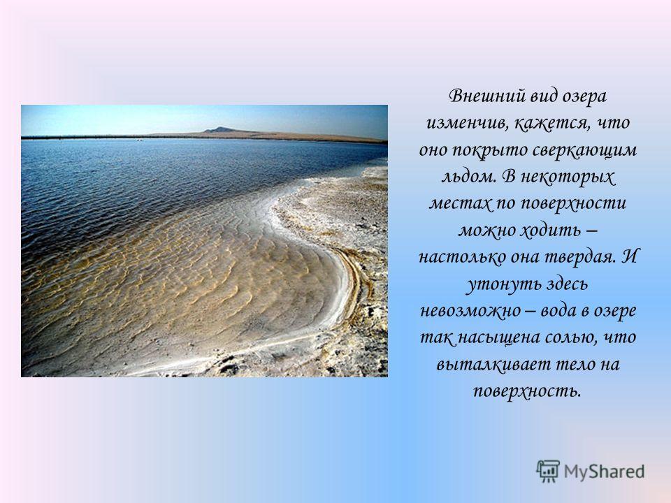 Внешний вид озера изменчив, кажется, что оно покрыто сверкающим льдом. В некоторых местах по поверхности можно ходить – настолько она твердая. И утонуть здесь невозможно – вода в озере так насыщена солью, что выталкивает тело на поверхность.
