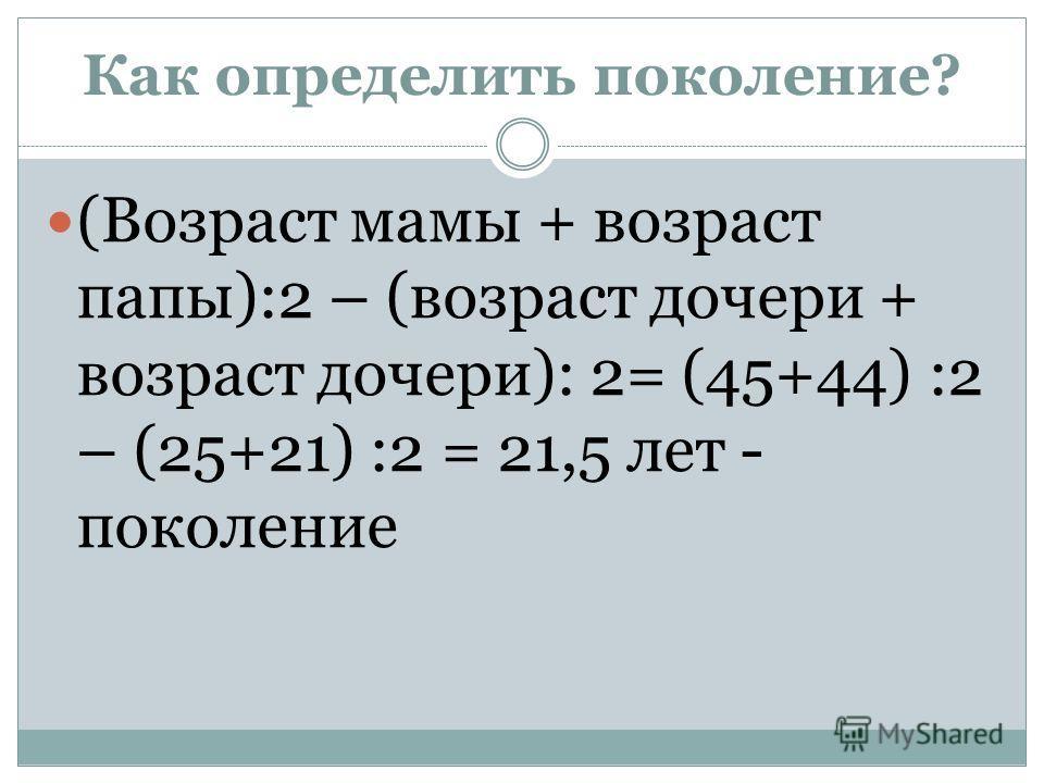Как определить поколение? (Возраст мамы + возраст папы):2 – (возраст дочери + возраст дочери): 2= (45+44) :2 – (25+21) :2 = 21,5 лет - поколение