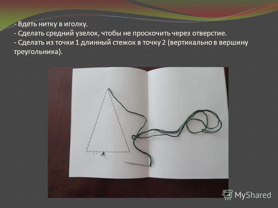 - Вдеть нитку в иголку. - Сделать средний узелок, чтобы не проскочить через отверстие. - Сделать из точки 1 длинный стежок в точку 2 (вертикально в вершину треугольника).