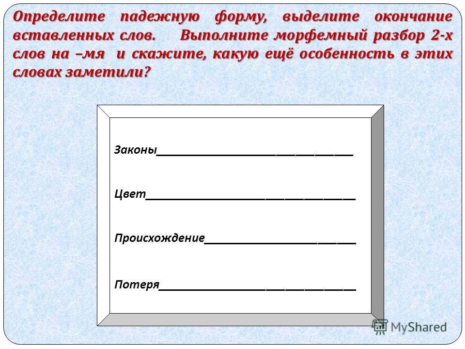 Определите падежную форму, выделите окончание вставленных слов. Выполните морфемный разбор 2- х слов на – мя и скажите, какую ещё особенность в этих словах заметили ? Законы_______________________________ Цвет_________________________________ Происхо
