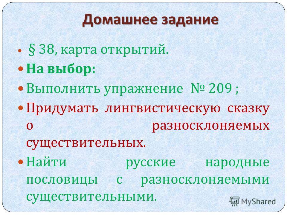 Домашнее задание § 38, карта открытий. На выбор : Выполнить упражнение 209 ; Придумать лингвистическую сказку о разносклоняемых существительных. Найти русские народные пословицы с разносклоняемыми существительными.