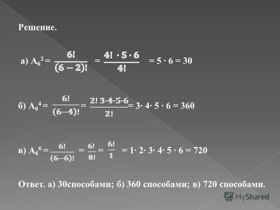 Решение. а) А 6 2 = = = 5 6 = 30 б) А 6 4 = = = 3 4 5 6 = 360 в) А 6 6 = = = = 1 2 3 4 5 6 = 720 Ответ. а) 30способами; б) 360 способами; в) 720 способами.