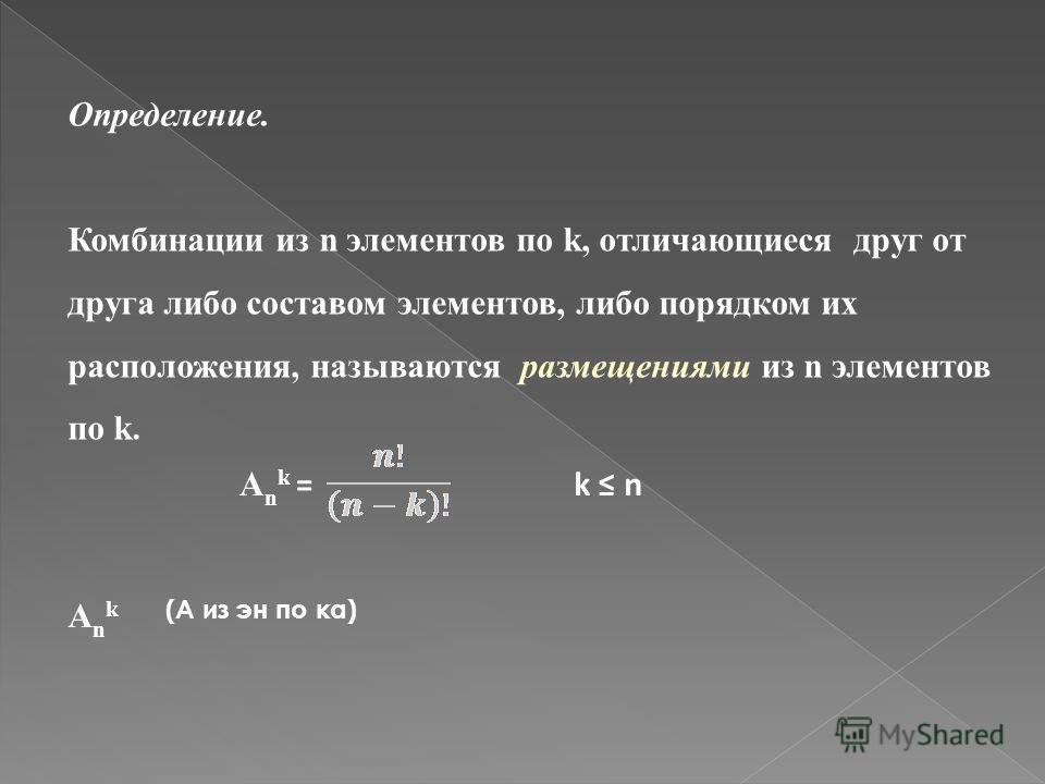 Определение. Комбинации из n элементов по k, отличающиеся друг от друга либо составом элементов, либо порядком их расположения, называются размещениями из n элементов по k. (А из эн по ка) А n k =k n АnkАnk