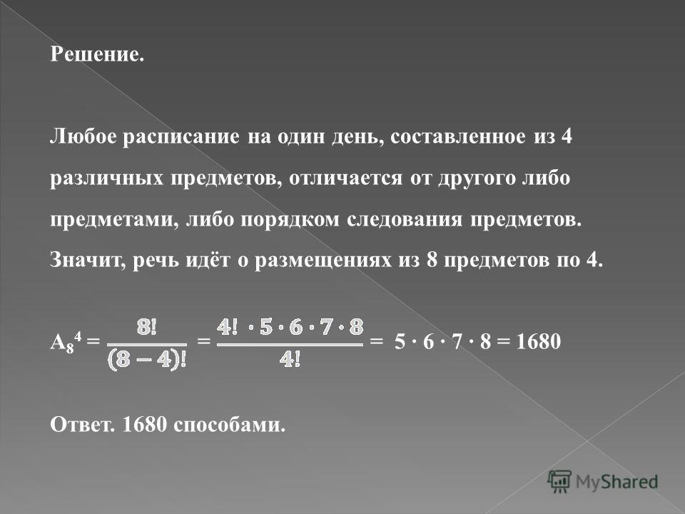 Решение. Любое расписание на один день, составленное из 4 различных предметов, отличается от другого либо предметами, либо порядком следования предметов. Значит, речь идёт о размещениях из 8 предметов по 4. А 8 4 = = = 5 6 7 8 = 1680 Ответ. 1680 спос