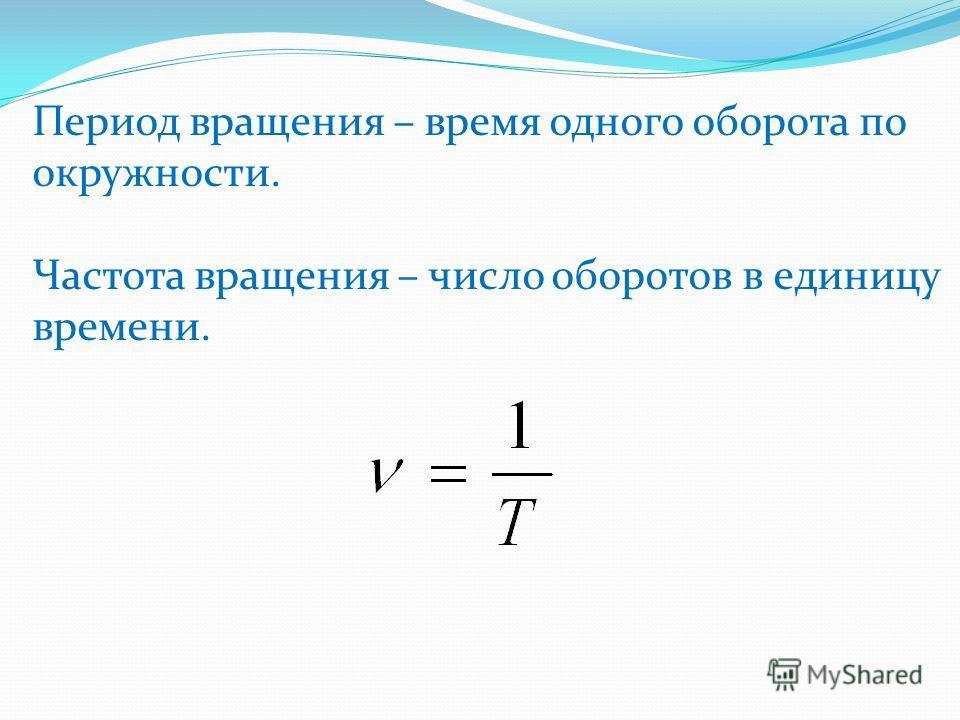 Период вращения – время одного оборота по окружности. Частота вращения – число оборотов в единицу времени.