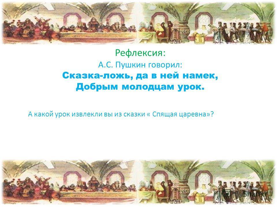 Рефлексия: А.С. Пушкин говорил: Сказка-ложь, да в ней намек, Добрым молодцам урок. А какой урок извлекли вы из сказки « Спящая царевна»?