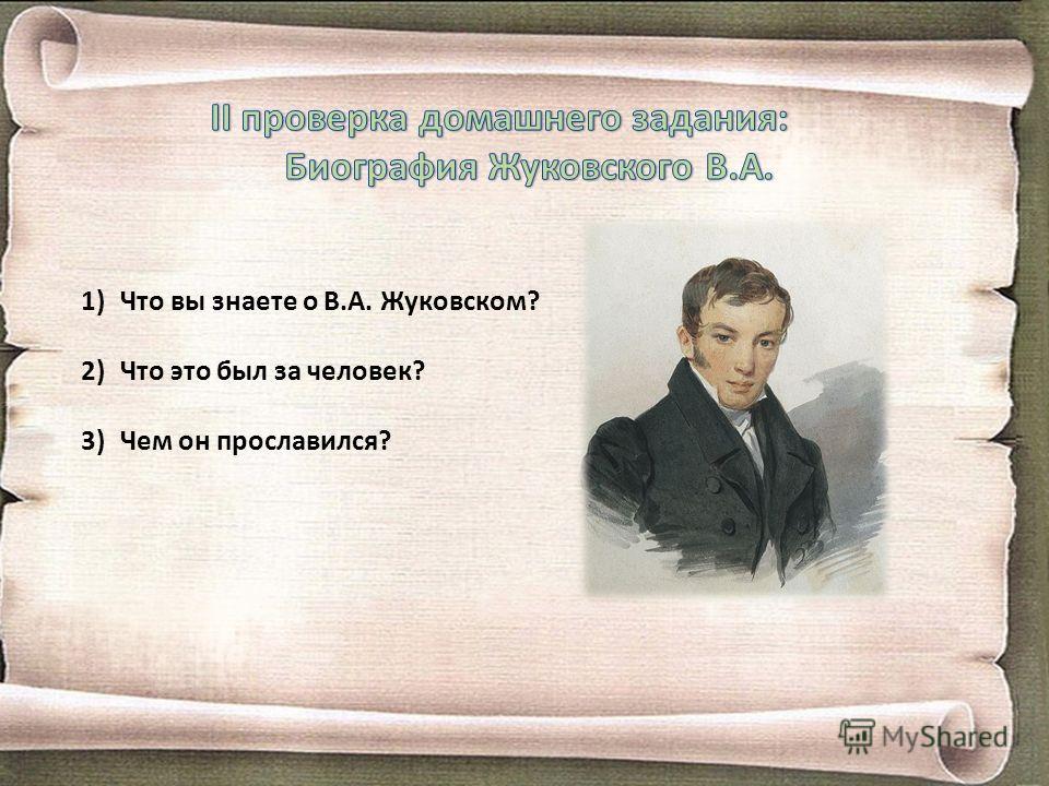 1)Что вы знаете о В.А. Жуковском? 2)Что это был за человек? 3)Чем он прославился?