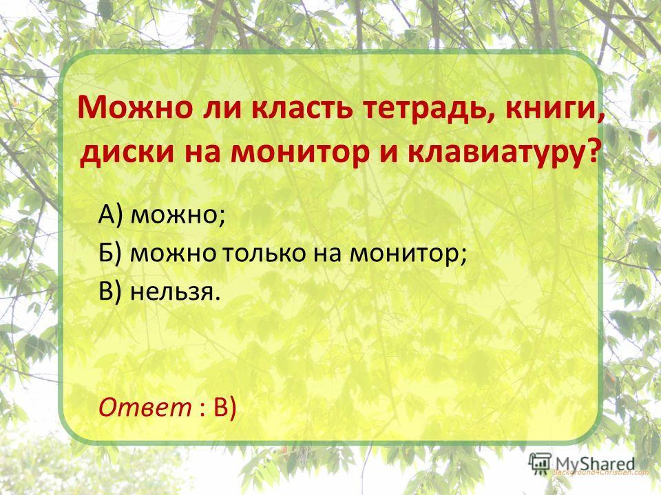 Можно ли класть тетрадь, книги, диски на монитор и клавиатуру? А) можно; Б) можно только на монитор; В) нельзя. Ответ : В)