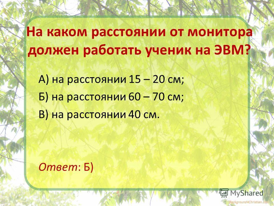 На каком расстоянии от монитора должен работать ученик на ЭВМ? А) на расстоянии 15 – 20 см; Б) на расстоянии 60 – 70 см; В) на расстоянии 40 см. Ответ: Б)