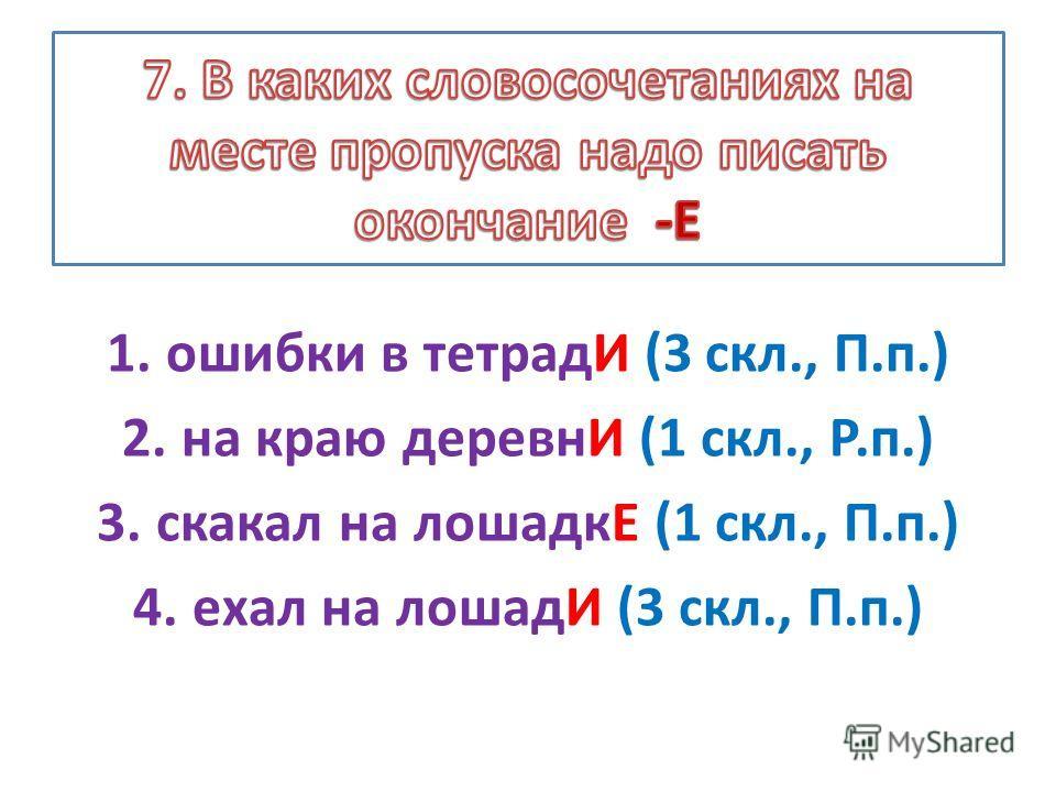 1.ошибки в тетрадИ (3 скл., П.п.) 2.на краю деревнИ (1 скл., Р.п.) 3.скакал на лошадкЕ (1 скл., П.п.) 4.ехал на лошадИ (3 скл., П.п.)