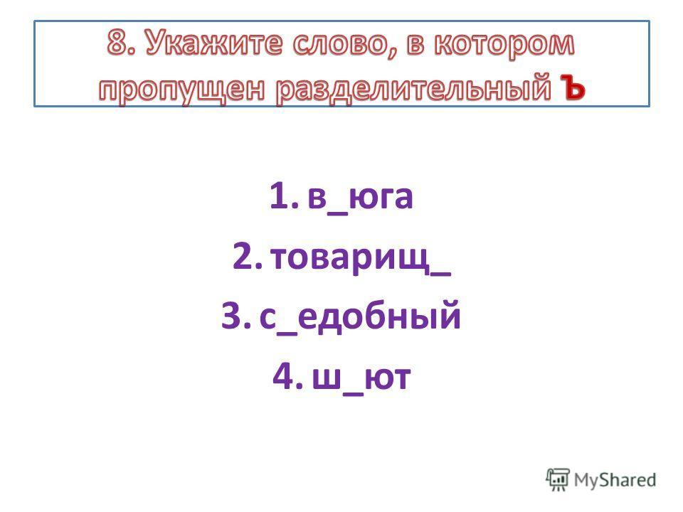 1.в_юга 2.товарищ_ 3.с_едобный 4.ш_ют