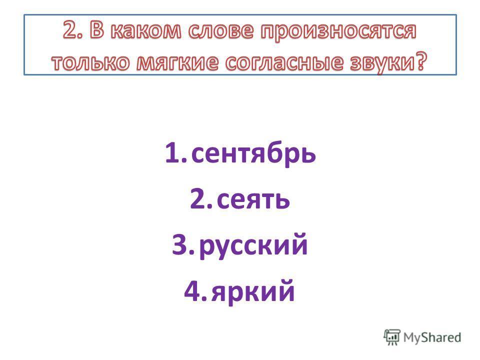 1.сентябрь 2.сеять 3.русский 4.яркий