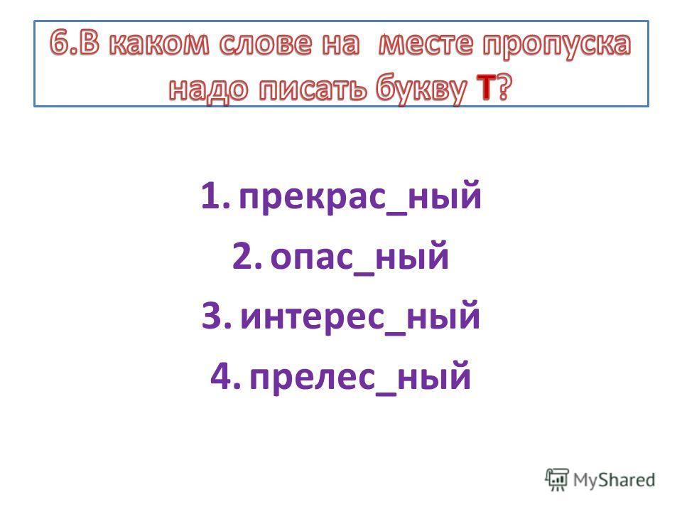 1.прекрас_ный 2.опас_ный 3.интерес_ный 4.прелес_ный